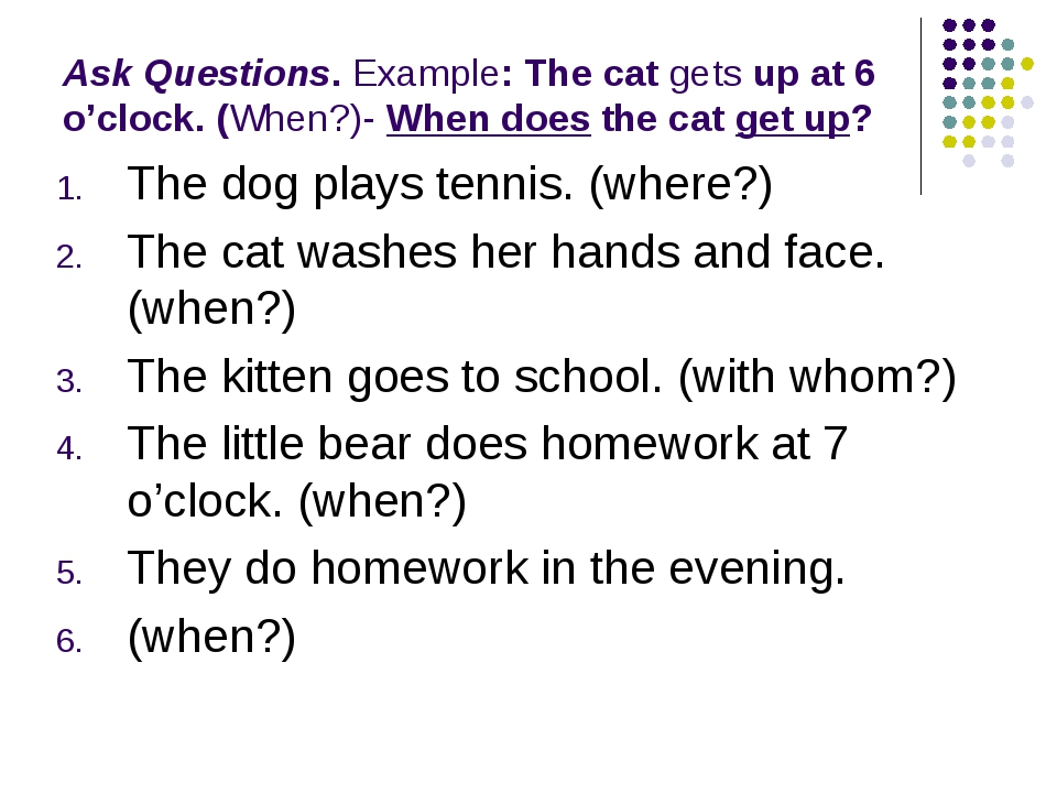 Ask Questions. Example: The cat gets up at 6 o'clock. (When?)- When does the...