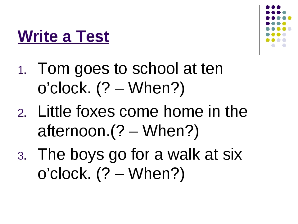 Write a Test Tom goes to school at ten o'clock. (? – When?) Little foxes come...