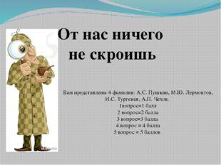От нас ничего не скроишь Вам представлены 4 фамилии: А.С. Пушкин, М.Ю. Лермо