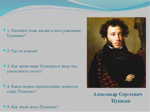 1. Назовите годы жизни и мест рождения Пушкина? 2. Где он учился? 3. Как зва