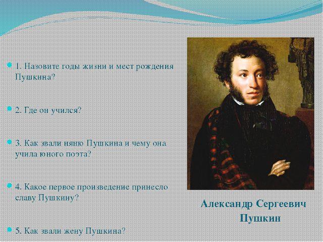 1. Назовите годы жизни и мест рождения Пушкина? 2. Где он учился? 3. Как зва...