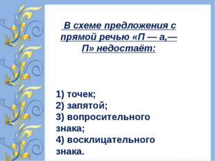В схеме предложения с прямой речью «П — а,— П» недостаёт: 1) точек; 2) запят