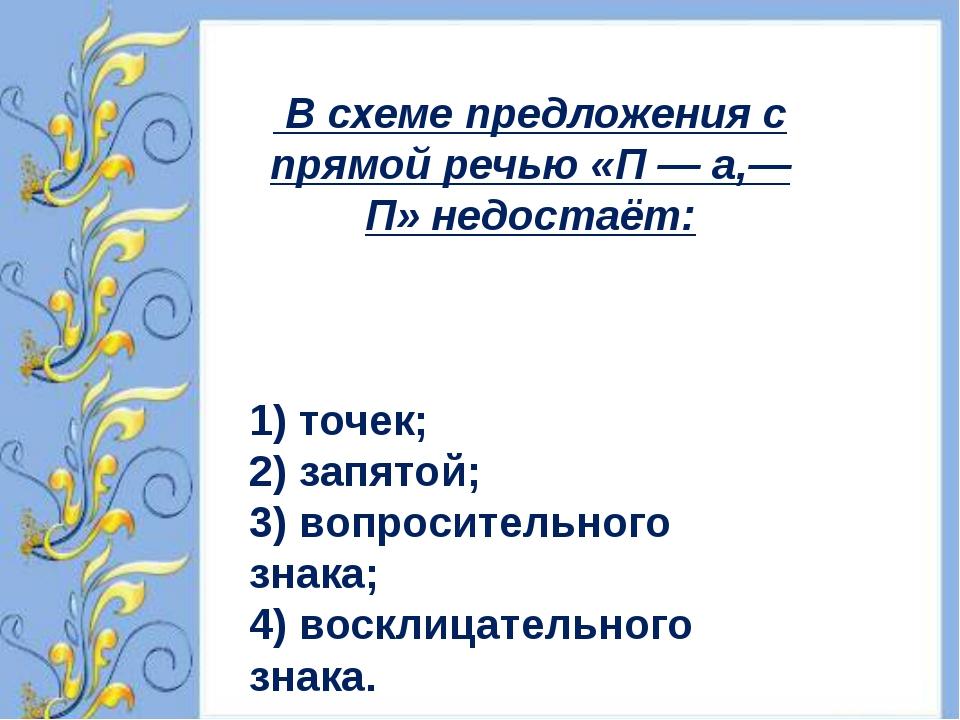 В схеме предложения с прямой речью «П — а,— П» недостаёт: 1) точек; 2) запят...