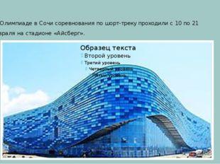 На Олимпиаде в Сочи соревнования по шорт-треку проходили с 10 по 21 февраля н