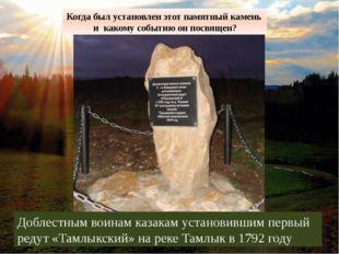 Доблестным воинам казакам установившим первый редут «Тамлыкский» на реке Тамл