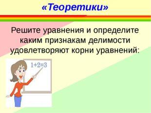 «Теоретики» Решите уравнения и определите каким признакам делимости удовлетво