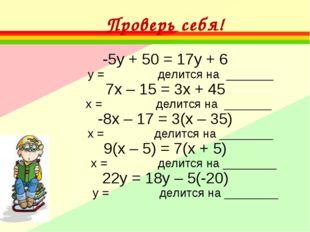 Проверь себя! -5у + 50 = 17у + 6 у = делится на _______ 7х – 15 = 3х + 45 х