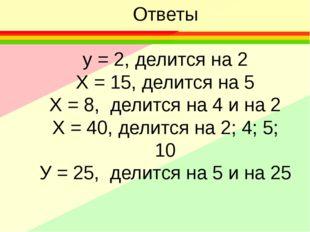 Ответы у = 2, делится на 2 Х = 15, делится на 5 Х = 8, делится на 4 и на 2 Х