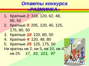 Ответы конкурса «РАЗМИНКА» Кратные 2: 318, 120, 62, 48, 80, 50 Кратные 5: 205