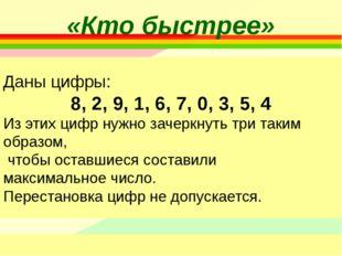 «Кто быстрее» Даны цифры: 8, 2, 9, 1, 6, 7, 0, 3, 5, 4 Из этих цифр нужно зач
