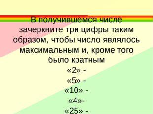 В получившемся числе зачеркните три цифры таким образом, чтобы число являлос