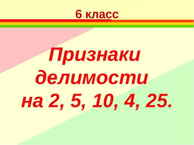 6 класс Признаки делимости на 2, 5, 10, 4, 25.