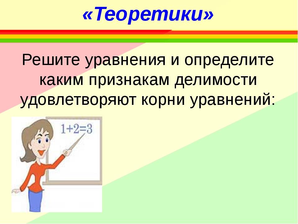 «Теоретики» Решите уравнения и определите каким признакам делимости удовлетво...