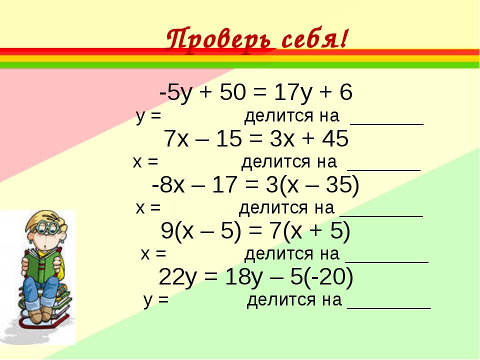 Проверь себя! -5у + 50 = 17у + 6 у = делится на _______ 7х – 15 = 3х + 45 х...
