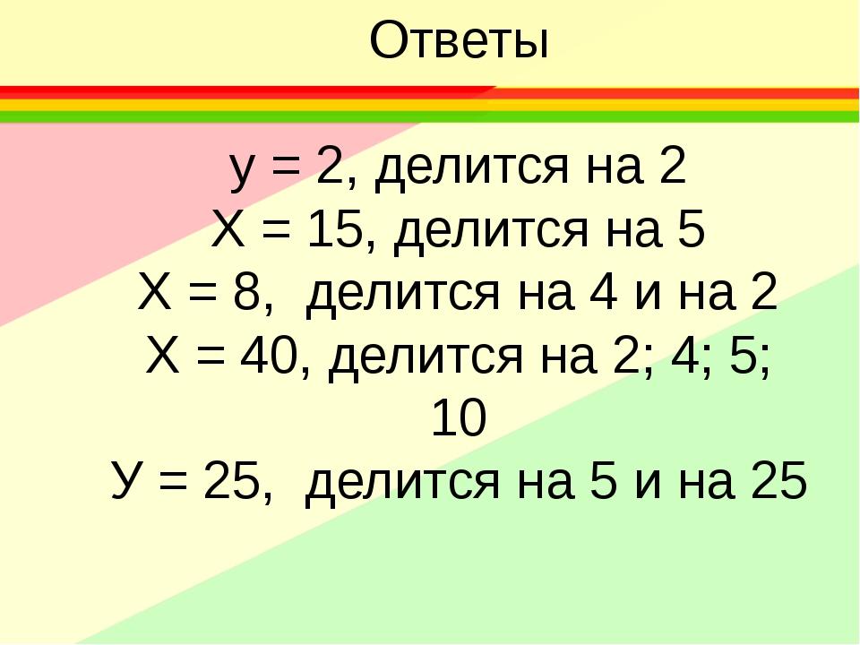 Ответы у = 2, делится на 2 Х = 15, делится на 5 Х = 8, делится на 4 и на 2 Х...