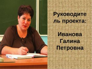 Руководитель проекта: Иванова Галина Петровна