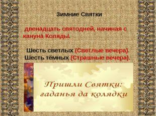 Зимние Святки двенадцать святодней, начиная с кануна Коляды. Шесть светлых (