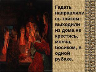 Гадать направлялись тайком: выходили из дома,не крестясь, молча, босиком, в о