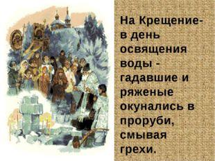 На Крещение- в день освящения воды - гадавшие и ряженые окунались в проруби,