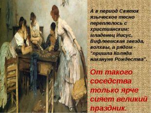 А в период Святок языческое тесно переплелось с христианским: младенец Иисус