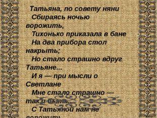 Татьяна, по совету няни  Сбираясь ночью ворожить,  Тихонько приказала в