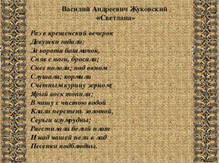 Василий Андреевич Жуковский «Светлана» Раз в крещенский вечерок Девушки гадал