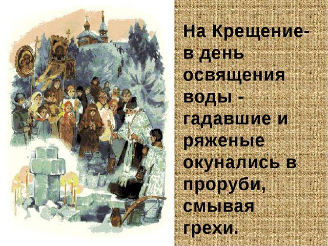 На Крещение- в день освящения воды - гадавшие и ряженые окунались в проруби,...