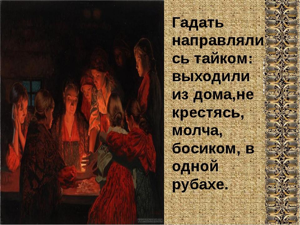 Гадать направлялись тайком: выходили из дома,не крестясь, молча, босиком, в о...