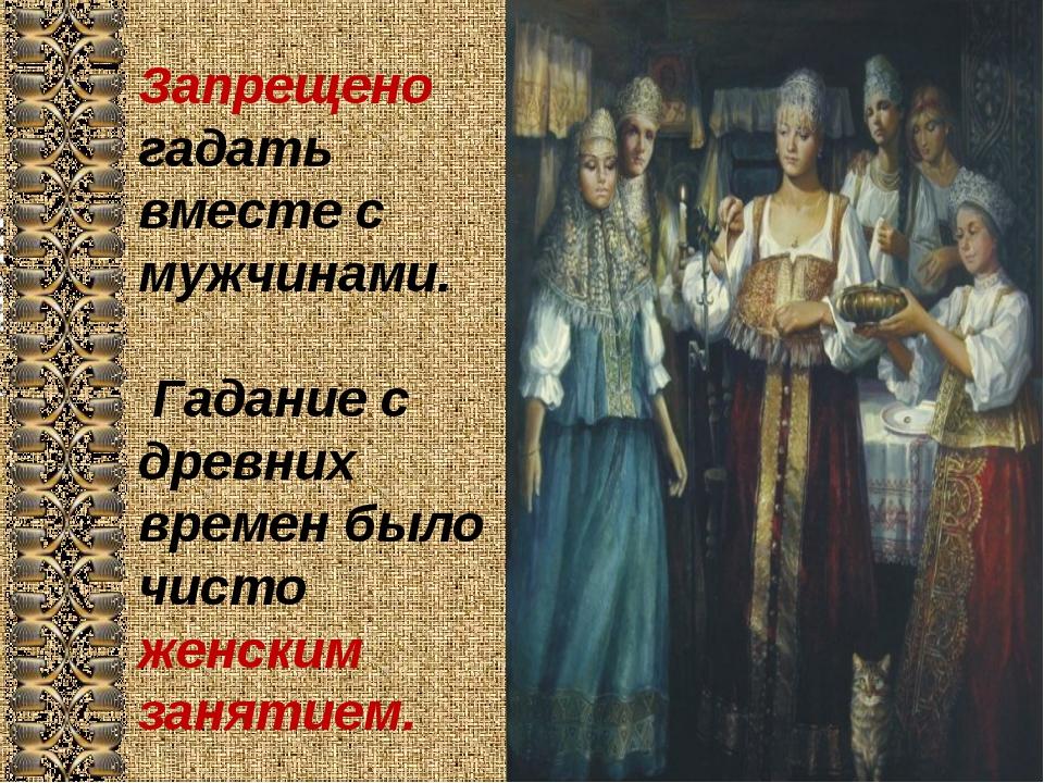 Запрещено гадать вместе с мужчинами. Гадание с древних времен было чисто женс...