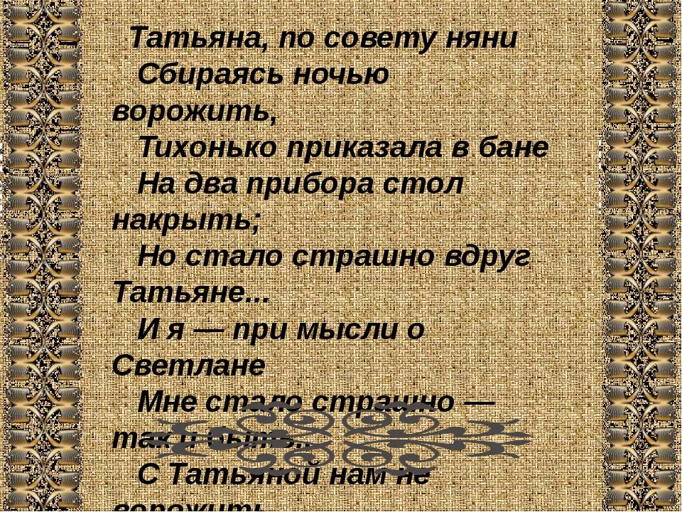 Татьяна, по совету няни  Сбираясь ночью ворожить,  Тихонько приказала в...