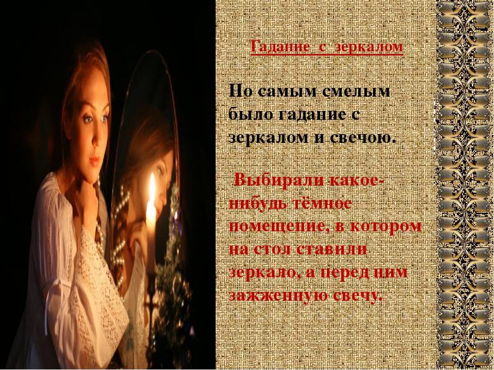 Гадание с зеркалом Но самым смелым было гадание с зеркалом и свечою. Выбирали...
