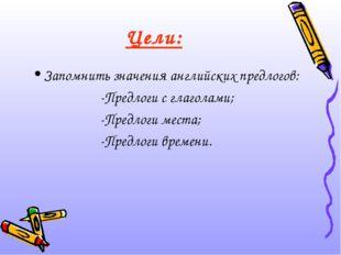 Цели: Запомнить значения английских предлогов: -Предлоги с глаголами; -Предло