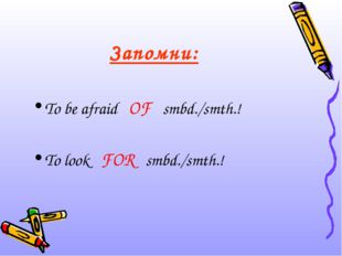 Запомни: To be afraid OF smbd./smth.! To look FOR smbd./smth.!