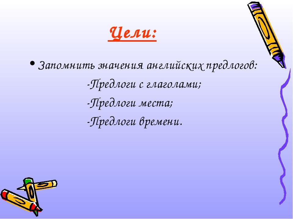 Цели: Запомнить значения английских предлогов: -Предлоги с глаголами; -Предло...