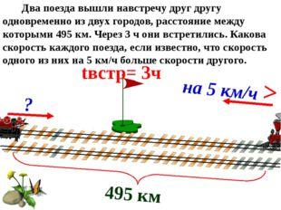 495 км tвстр= 3ч ? на 5 км/ч > Два поезда вышли навстречу друг другу одноврем
