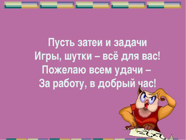 Пусть затеи и задачи Игры, шутки – всё для вас! Пожелаю всем удачи – За рабо...
