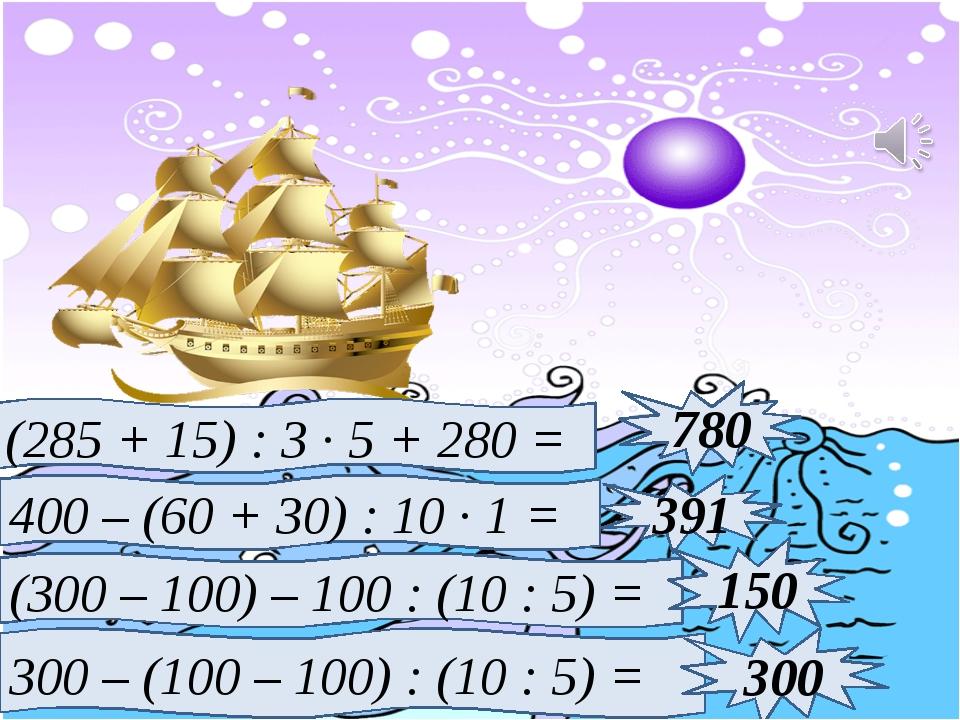 (285 + 15) : 3 · 5 + 280 = 400 – (60 + 30) : 10 · 1 = (300 – 100) – 100 : (10...