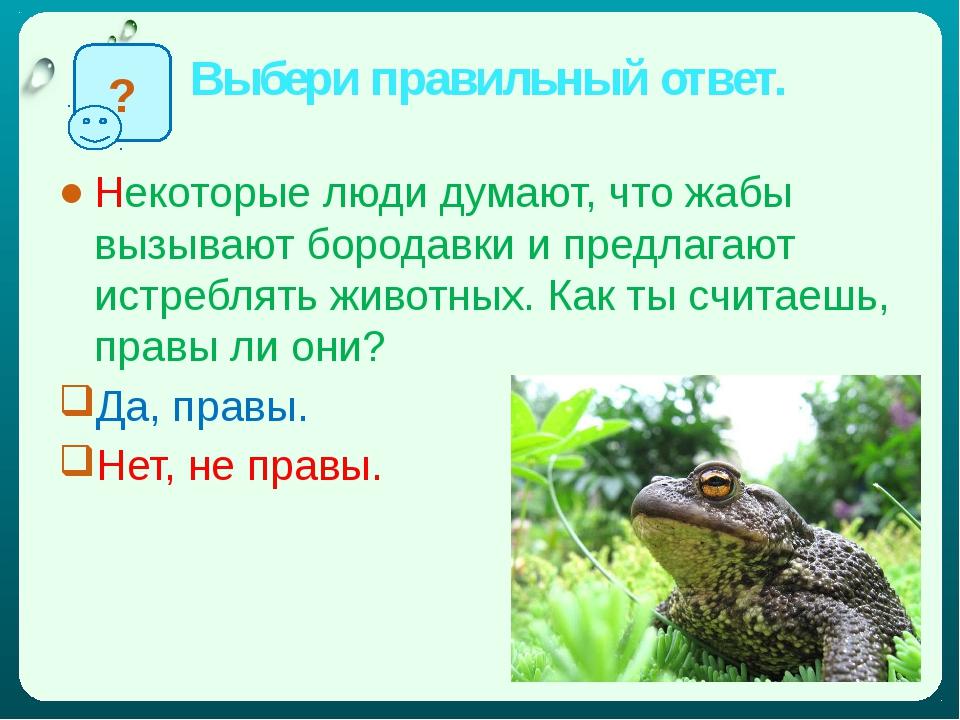 Выбери правильный ответ. Некоторые люди думают, что жабы вызывают бородавки и...