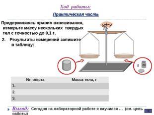 Ход работы: Практическая часть Придерживаясь правил взвешивания, измерьте мас