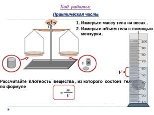 Ход работы: Практическая часть 1. Измерьте массу тела на весах . 2. Измерьте