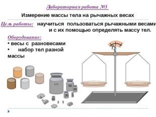 Лабораторная работа №3 Измерение массы тела на рычажных весах Цель работы: на