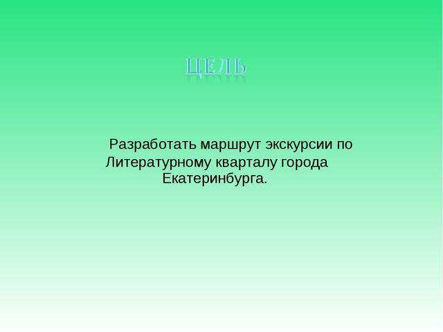 Разработать маршрут экскурсии по Литературному кварталу города Екатеринбурга.
