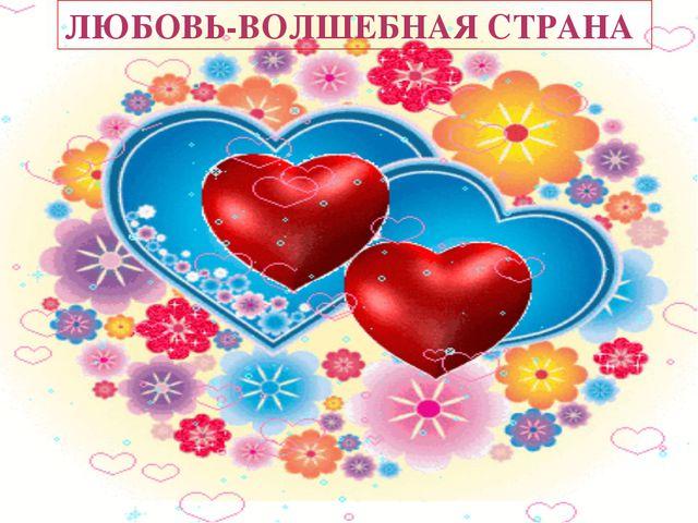 ЛЮБОВЬ-ВОЛШЕБНАЯ СТРАНА