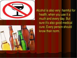Alcohol is also very harmful for health, when you use it a much and every day
