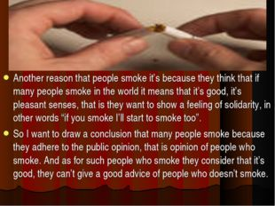 Another reason that people smoke it's because they think that if many people