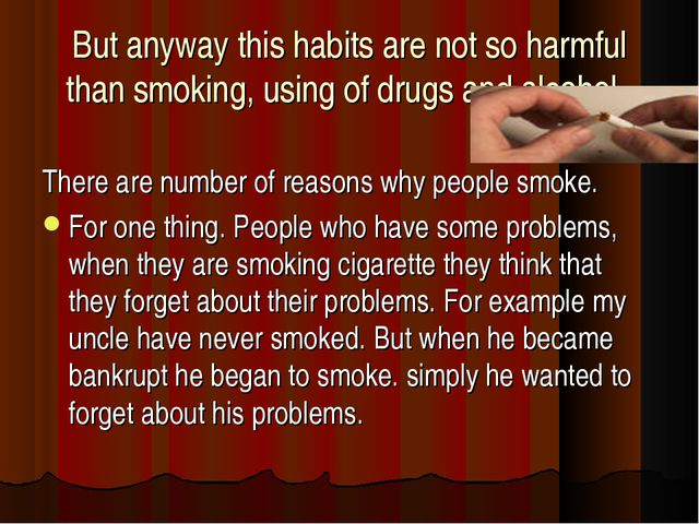 But anyway this habits are not so harmful than smoking, using of drugs and a...