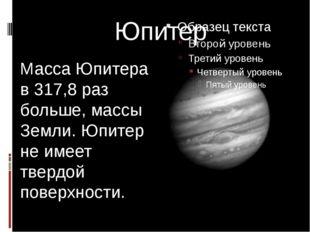 Юпитер Масса Юпитера в 317,8 раз больше, массы Земли. Юпитер не имеет твердой