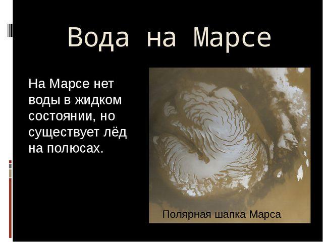 Вода на Марсе На Марсе нет воды в жидком состоянии, но существует лёд на полю...