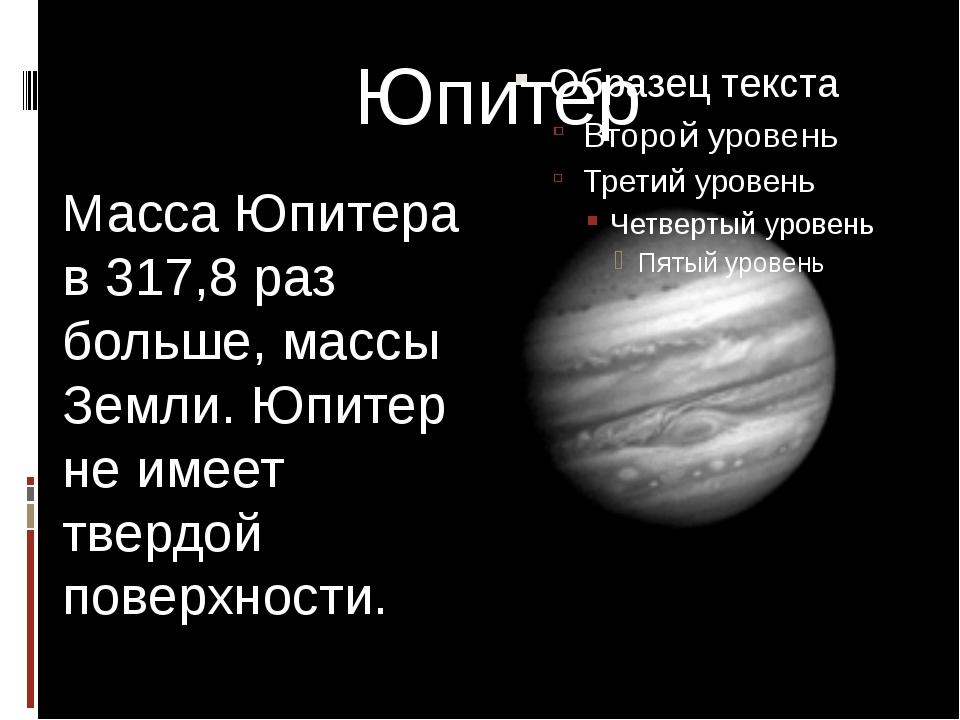 Юпитер Масса Юпитера в 317,8 раз больше, массы Земли. Юпитер не имеет твердой...