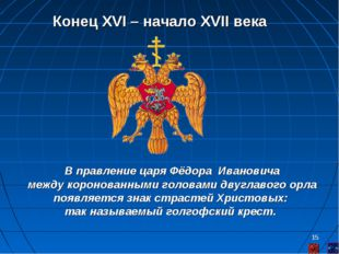* Конец XVI – начало XVII века В правление царя Фёдора Ивановича между короно